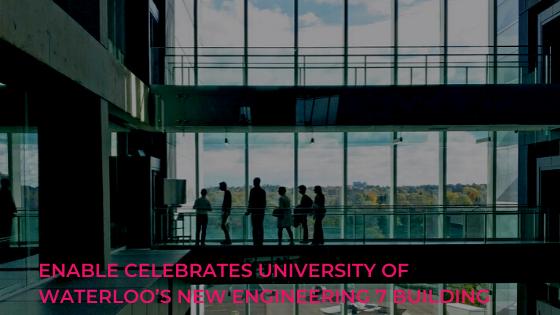 Enable Celebrates University of Waterloo's New Engineering 7 Building