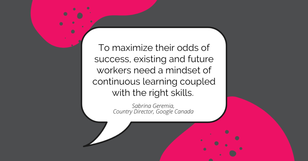 Quote by Sabrina Geremia, Country Director, Google Canada: To maximize their odds of success, existing and future workers need a mindset of continuous learning coupled with the right skills.
