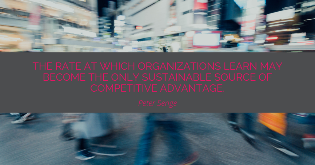 Quote by Peter Senge: The rate at which organizations learn may become the only sustainable source of competitive advantage.